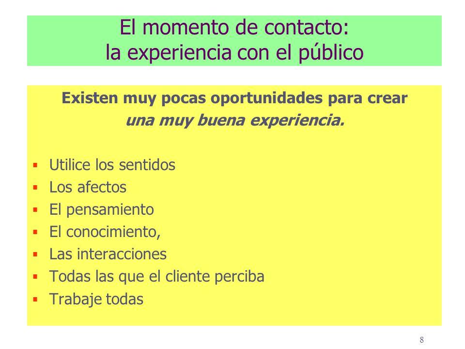 8 El momento de contacto: la experiencia con el público Existen muy pocas oportunidades para crear una muy buena experiencia.