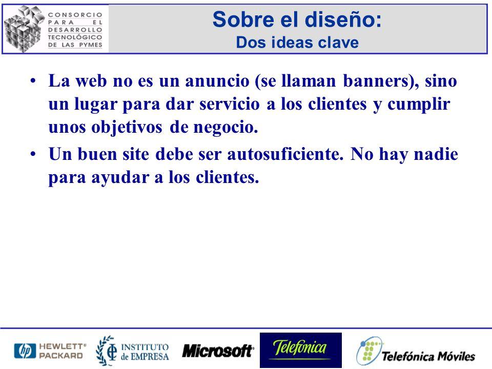 Sobre el diseño: Dos ideas clave La web no es un anuncio (se llaman banners), sino un lugar para dar servicio a los clientes y cumplir unos objetivos de negocio.