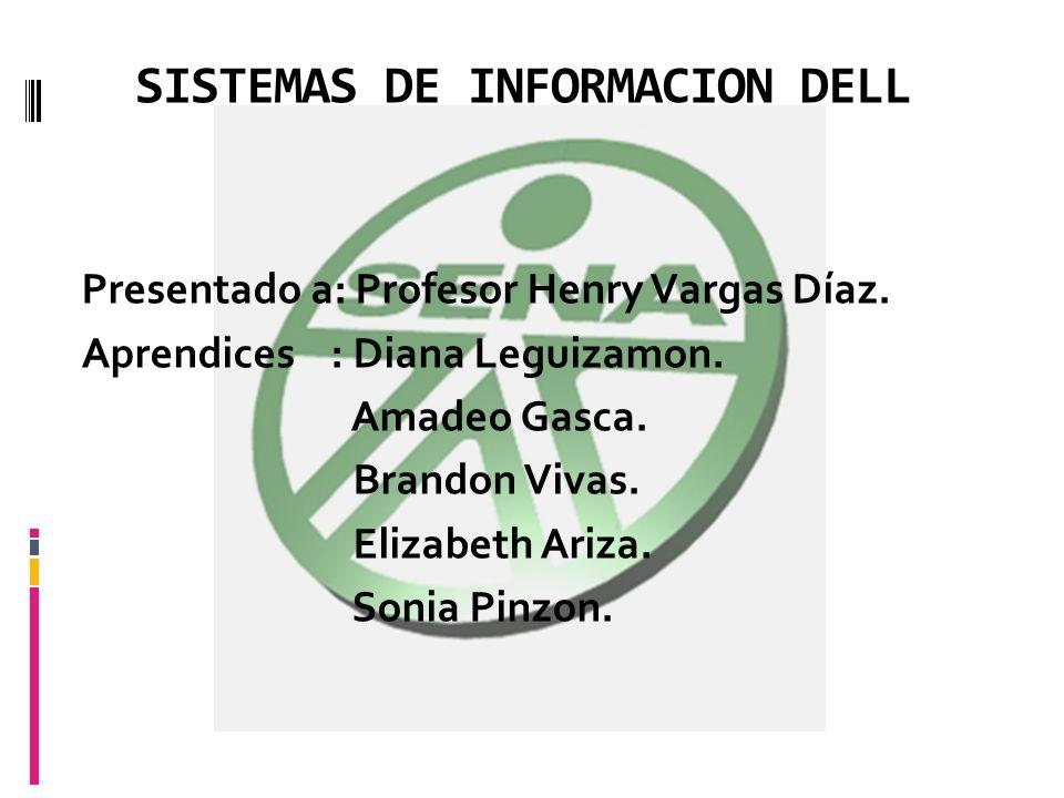 SISTEMAS DE INFORMACION DELL Presentado a: Profesor Henry Vargas Díaz. Aprendices : Diana Leguizamon. Amadeo Gasca. Brandon Vivas. Elizabeth Ariza. So