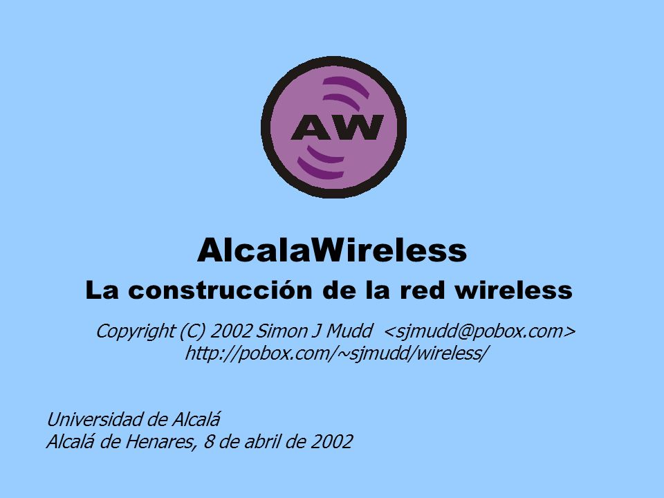 AlcalaWireless La construcción de la red wireless Copyright (C) 2002 Simon J Mudd http://pobox.com/~sjmudd/wireless/ Universidad de Alcalá Alcalá de Henares, 8 de abril de 2002