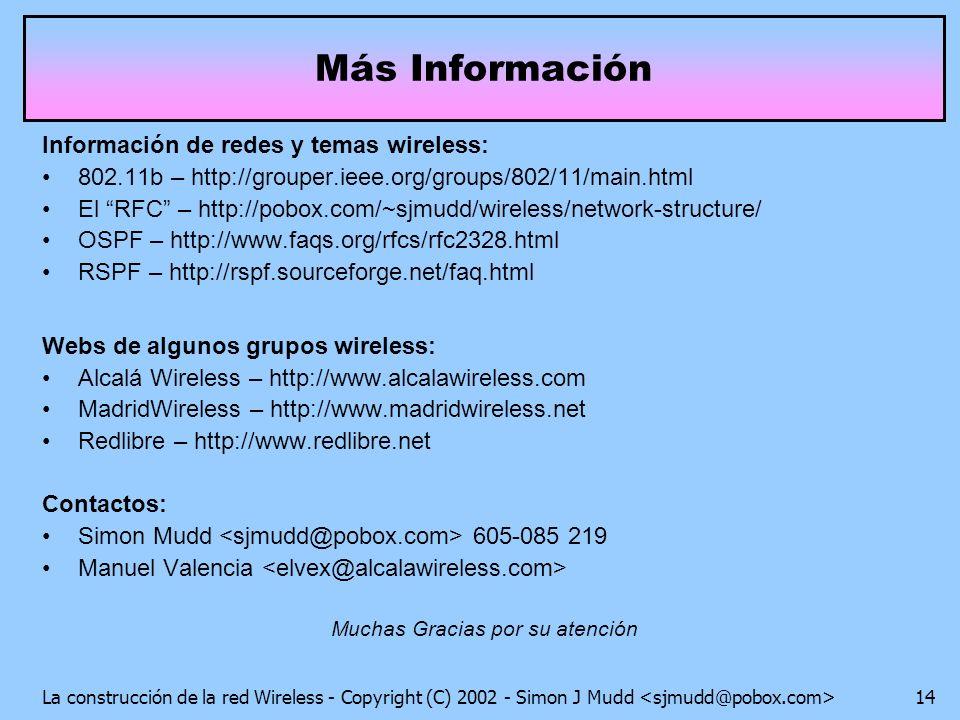 La construcción de la red Wireless - Copyright (C) 2002 - Simon J Mudd 14 Más Información Información de redes y temas wireless: 802.11b – http://grouper.ieee.org/groups/802/11/main.html El RFC – http://pobox.com/~sjmudd/wireless/network-structure/ OSPF – http://www.faqs.org/rfcs/rfc2328.html RSPF – http://rspf.sourceforge.net/faq.html Webs de algunos grupos wireless: Alcalá Wireless – http://www.alcalawireless.com MadridWireless – http://www.madridwireless.net Redlibre – http://www.redlibre.net Contactos: Simon Mudd 605-085 219 Manuel Valencia Muchas Gracias por su atención