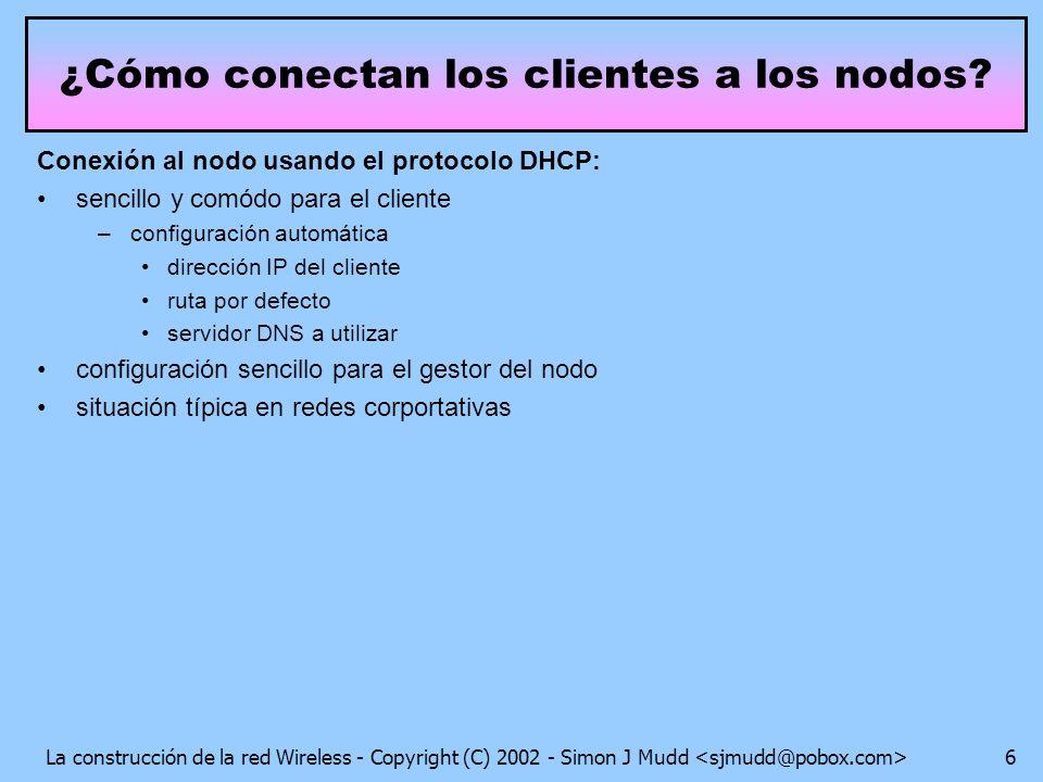 La construcción de la red Wireless - Copyright (C) 2002 - Simon J Mudd 6 Conexión al nodo usando el protocolo DHCP: sencillo y comódo para el cliente –configuración automática dirección IP del cliente ruta por defecto servidor DNS a utilizar configuración sencillo para el gestor del nodo situación típica en redes corportativas ¿Cómo conectan los clientes a los nodos