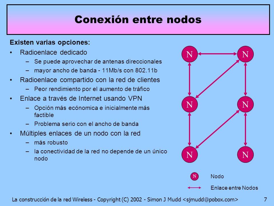 La construcción de la red Wireless - Copyright (C) 2002 - Simon J Mudd 7 Existen varias opciones: Radioenlace dedicado –Se puede aprovechar de antenas direccionales –mayor ancho de banda - 11Mb/s con 802.11b Radioenlace compartido con la red de clientes –Peor rendimiento por el aumento de tráfico Enlace a través de Internet usando VPN –Opción más ecónomica e inicialmente más factible –Problema serio con el ancho de banda Múltiples enlaces de un nodo con la red –más robusto –la conectividad de la red no depende de un único nodo Conexión entre nodos N N N N N N N Nodo Enlace entre Nodos