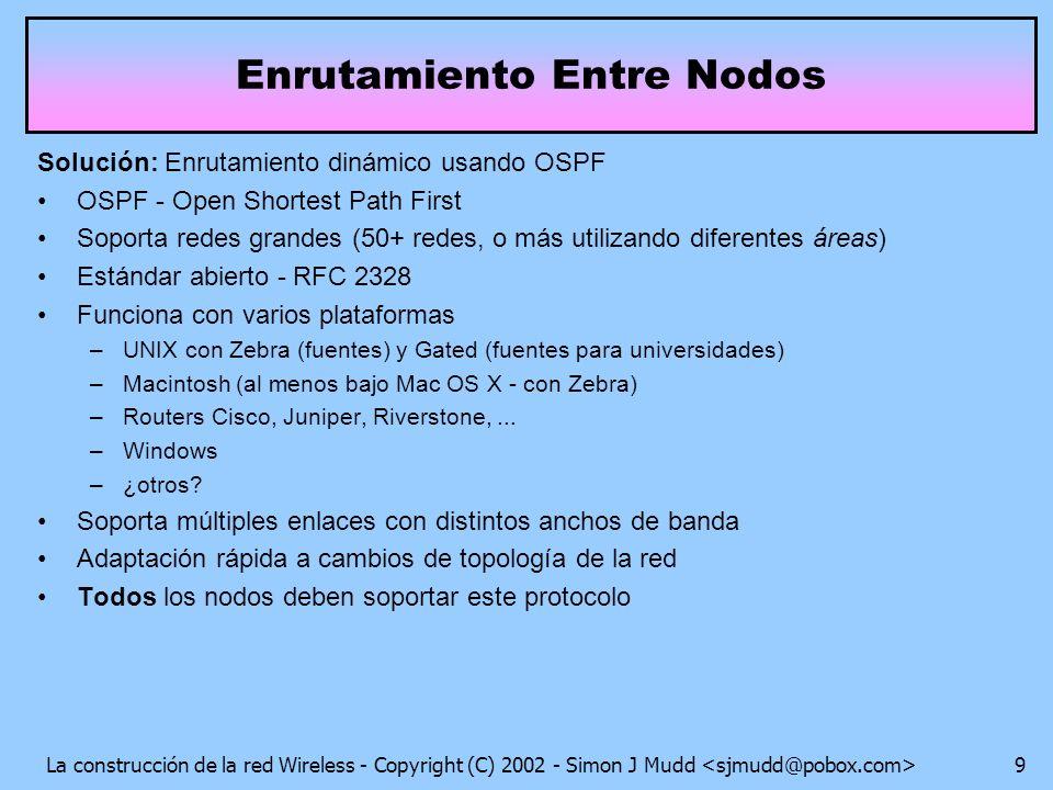 La construcción de la red Wireless - Copyright (C) 2002 - Simon J Mudd 9 Enrutamiento Entre Nodos Solución: Enrutamiento dinámico usando OSPF OSPF - Open Shortest Path First Soporta redes grandes (50+ redes, o más utilizando diferentes áreas) Estándar abierto - RFC 2328 Funciona con varios plataformas –UNIX con Zebra (fuentes) y Gated (fuentes para universidades) –Macintosh (al menos bajo Mac OS X - con Zebra) –Routers Cisco, Juniper, Riverstone,...