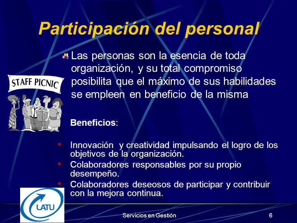Servicios en Gestión6 Participación del personal Las personas son la esencia de toda organización, y su total compromiso posibilita que el máximo de sus habilidades se empleen en beneficio de la misma Beneficios: Innovación y creatividad impulsando el logro de los objetivos de la organización.