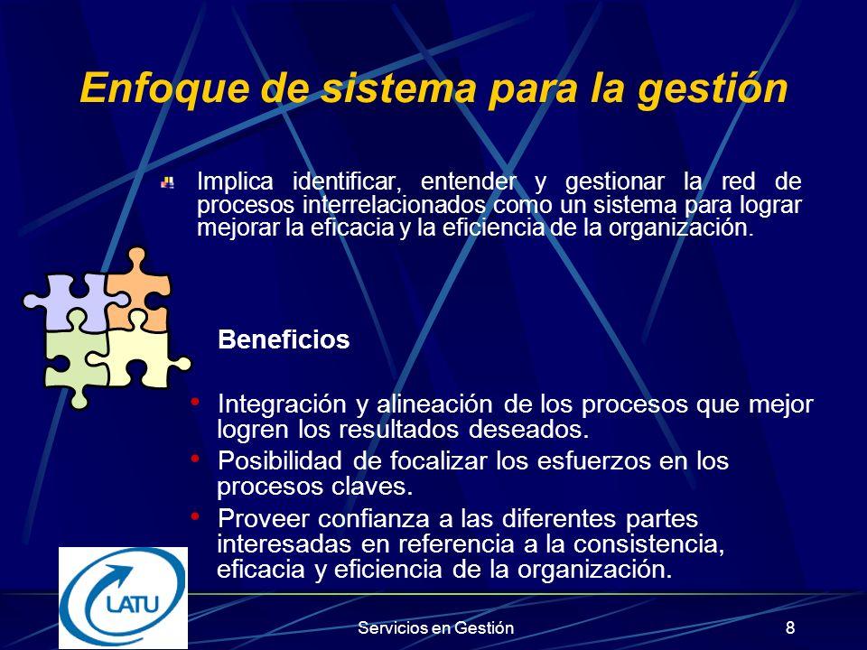 Servicios en Gestión8 Enfoque de sistema para la gestión Implica identificar, entender y gestionar la red de procesos interrelacionados como un sistema para lograr mejorar la eficacia y la eficiencia de la organización.