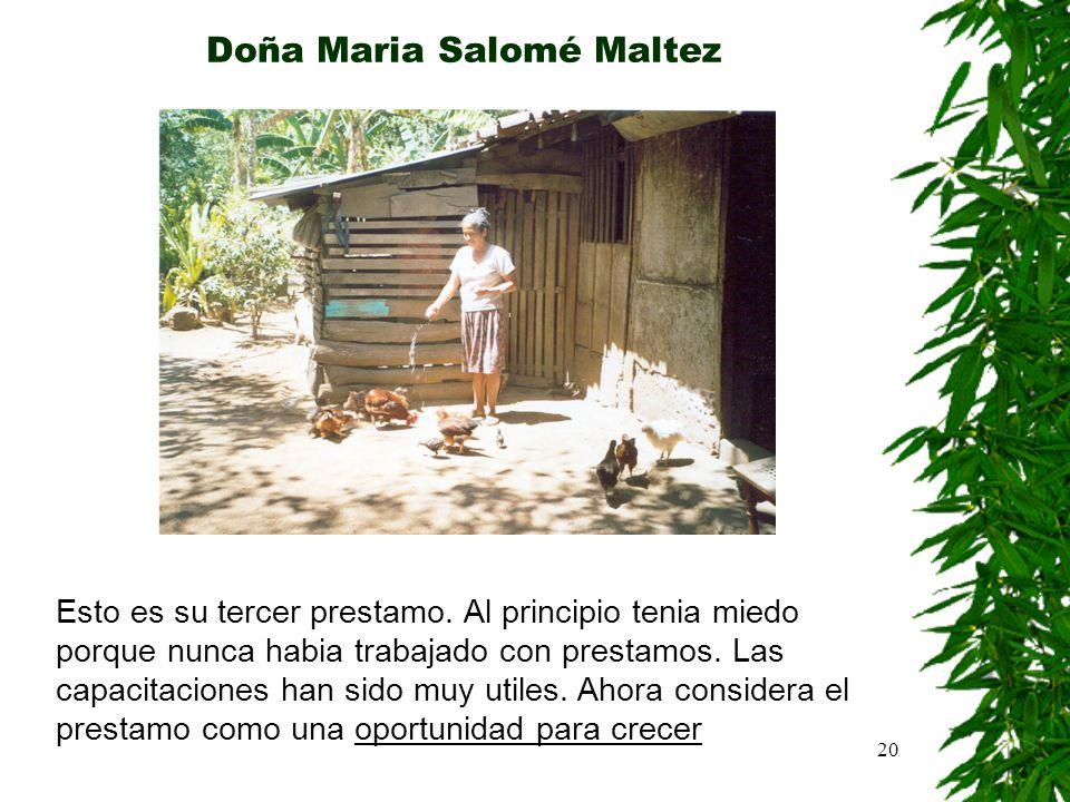 20 Doña Maria Salomé Maltez Esto es su tercer prestamo. Al principio tenia miedo porque nunca habia trabajado con prestamos. Las capacitaciones han si