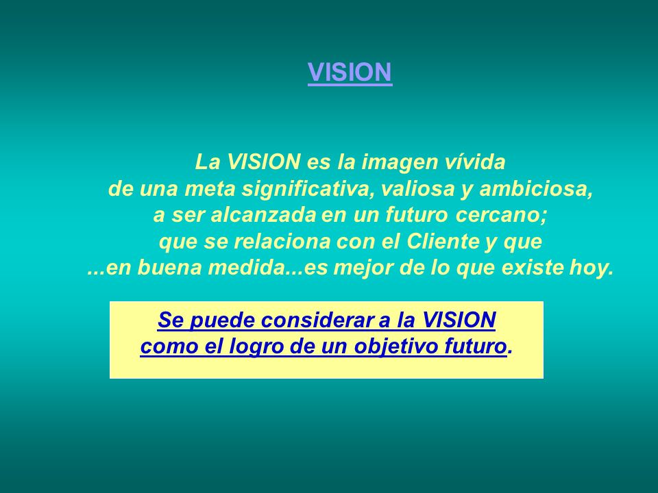 VISION La VISION es la imagen vívida de una meta significativa, valiosa y ambiciosa, a ser alcanzada en un futuro cercano; que se relaciona con el Cli