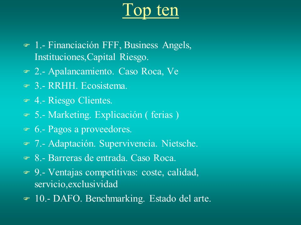 Top ten 1.- Financiación FFF, Business Angels, Instituciones,Capital Riesgo. 2.- Apalancamiento. Caso Roca, Ve 3.- RRHH. Ecosistema. 4.- Riesgo Client