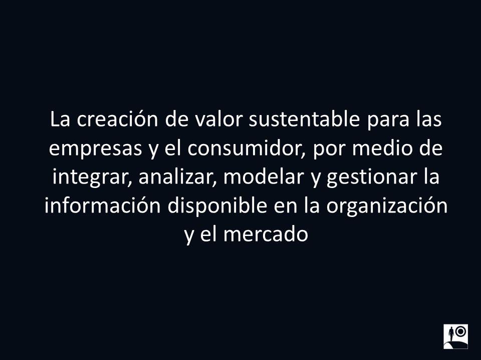3 La creación de valor sustentable para las empresas y el consumidor, por medio de integrar, analizar, modelar y gestionar la información disponible e