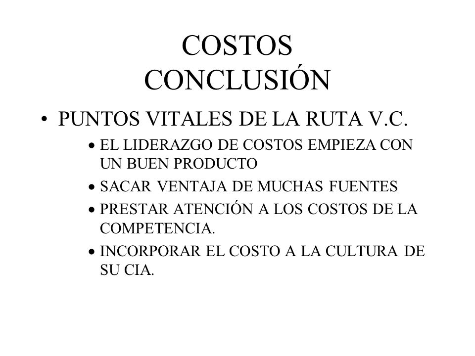 COSTOS CONCLUSIÓN PUNTOS VITALES DE LA RUTA V.C. EL LIDERAZGO DE COSTOS EMPIEZA CON UN BUEN PRODUCTO SACAR VENTAJA DE MUCHAS FUENTES PRESTAR ATENCIÓN