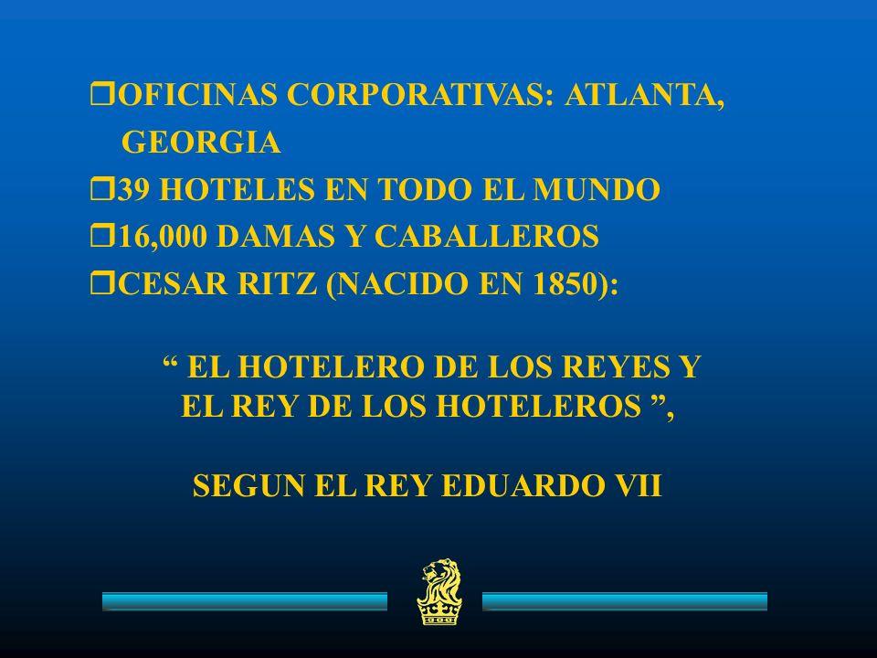 OFICINAS CORPORATIVAS: ATLANTA, GEORGIA 39 HOTELES EN TODO EL MUNDO 16,000 DAMAS Y CABALLEROS CESAR RITZ (NACIDO EN 1850): EL HOTELERO DE LOS REYES Y EL REY DE LOS HOTELEROS, SEGUN EL REY EDUARDO VII