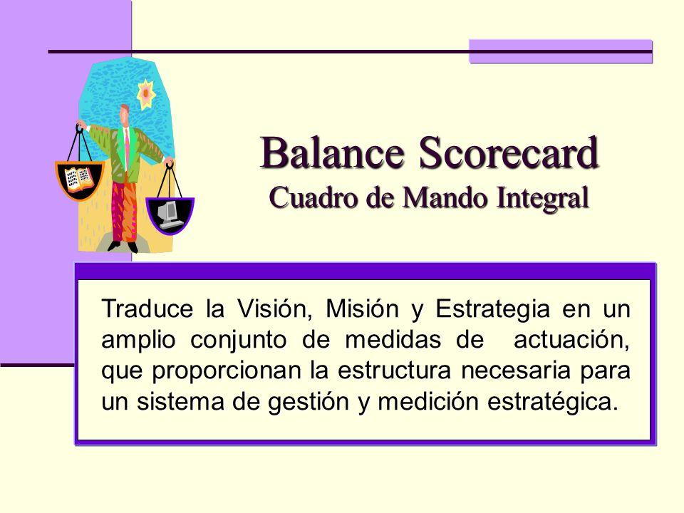 Balance Scorecard Cuadro de Mando Integral Traduce la Visión, Misión y Estrategia en un amplio conjunto de medidas de actuación, que proporcionan la e