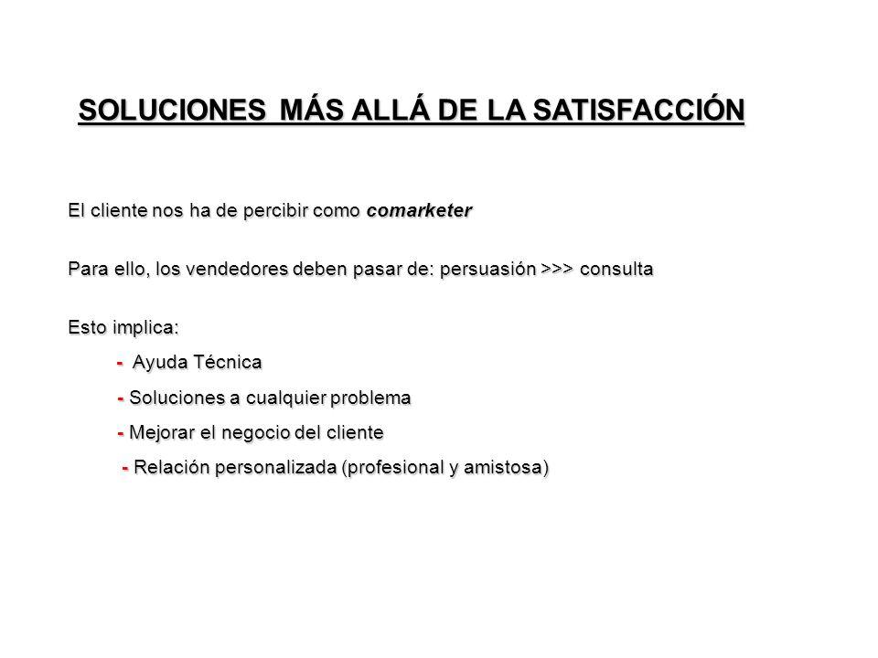 SOLUCIONES MÁS ALLÁ DE LA SATISFACCIÓN El cliente nos ha de percibir como comarketer Para ello, los vendedores deben pasar de: persuasión >>> consulta Esto implica: - Ayuda Técnica - Ayuda Técnica - Soluciones a cualquier problema - Soluciones a cualquier problema - Mejorar el negocio del cliente - Mejorar el negocio del cliente - Relación personalizada (profesional y amistosa) - Relación personalizada (profesional y amistosa)