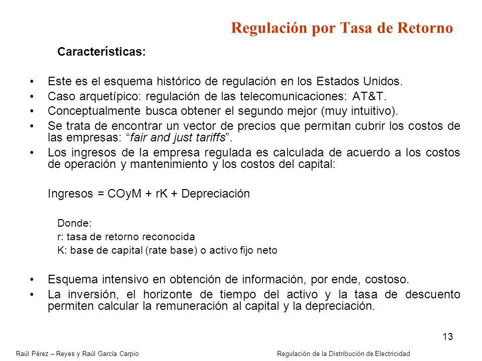 Raúl Pérez – Reyes y Raúl García Carpio Regulación de la Distribución de Electricidad 13 Regulación por Tasa de Retorno Características: Este es el es