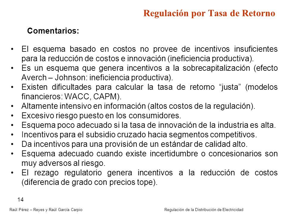 Raúl Pérez – Reyes y Raúl García Carpio Regulación de la Distribución de Electricidad 14 Regulación por Tasa de Retorno Comentarios: El esquema basado