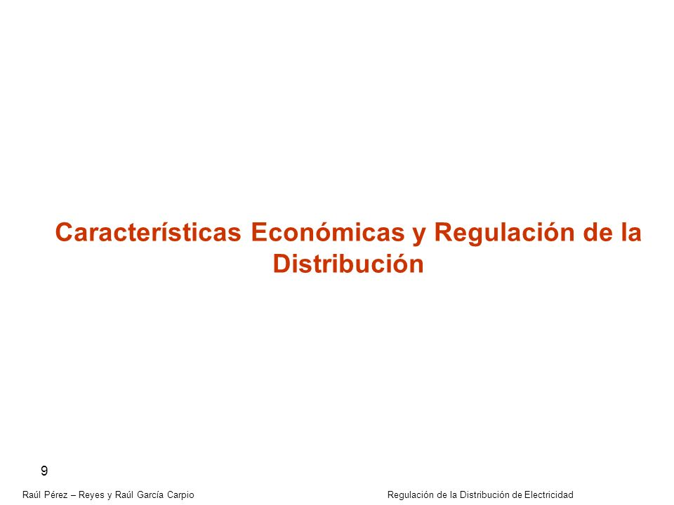 Raúl Pérez – Reyes y Raúl García Carpio Regulación de la Distribución de Electricidad 9 Características Económicas y Regulación de la Distribución