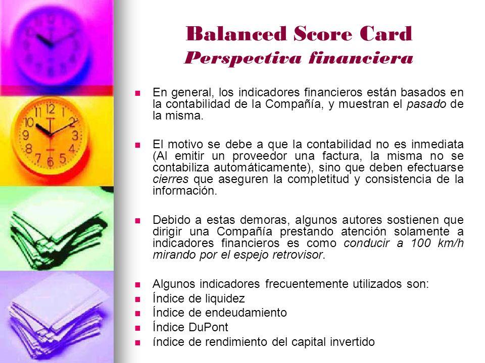 Balanced Score Card Perspectiva financiera En general, los indicadores financieros están basados en la contabilidad de la Compañía, y muestran el pasado de la misma.