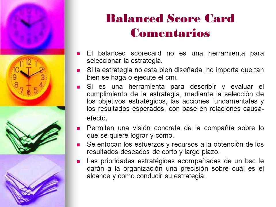Balanced Score Card Comentarios El balanced scorecard no es una herramienta para seleccionar la estrategia.