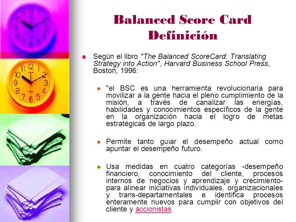 Balanced Score Card Definición Según el libro The Balanced ScoreCard: Translating Strategy into Action , Harvard Business School Press, Boston, 1996: el BSC es una herramienta revolucionaria para movilizar a la gente hacia el pleno cumplimiento de la misión, a través de canalizar las energías, habilidades y conocimientos específicos de la gente en la organización hacia el logro de metas estratégicas de largo plazo.