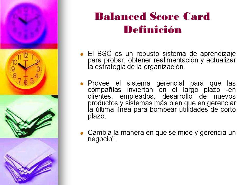 Balanced Score Card Definición El BSC es un robusto sistema de aprendizaje para probar, obtener realimentación y actualizar la estrategia de la organización.