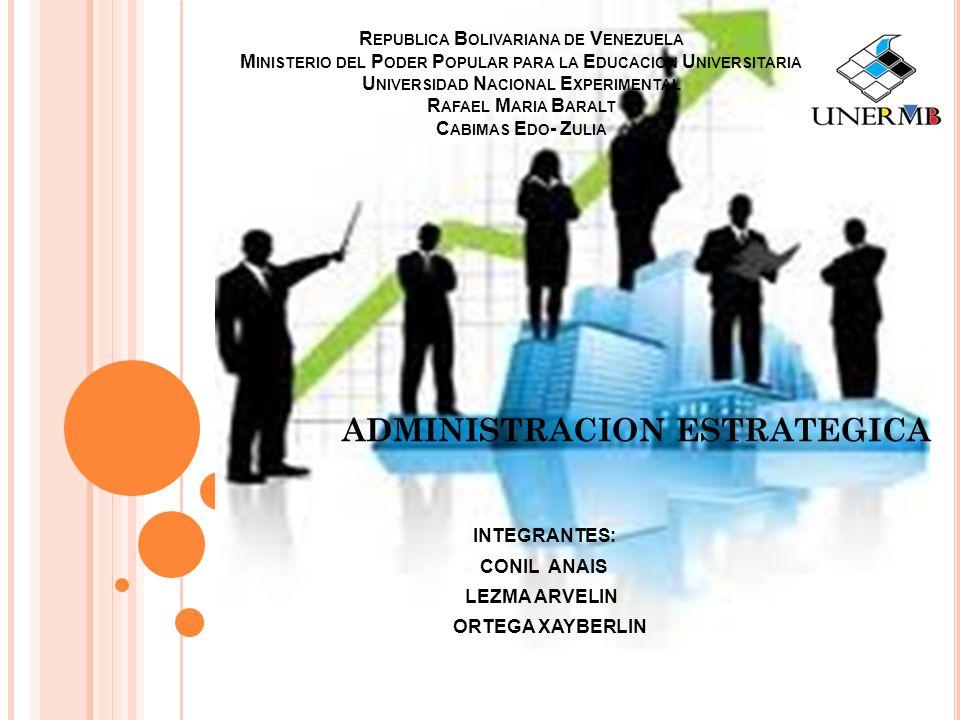 R EPUBLICA B OLIVARIANA DE V ENEZUELA M INISTERIO DEL P ODER P OPULAR PARA LA E DUCACION U NIVERSITARIA U NIVERSIDAD N ACIONAL E XPERIMENTAL R AFAEL M ARIA B ARALT C ABIMAS E DO - Z ULIA ADMINISTRACION ESTRATEGICA INTEGRANTES: CONIL ANAIS LEZMA ARVELIN ORTEGA XAYBERLIN