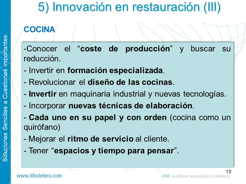 Soluciones Sencillas a Cuestiones importantes 10 5) Innovación en restauración (III) -Conocer el coste de producción y buscar su reducción. - Invertir