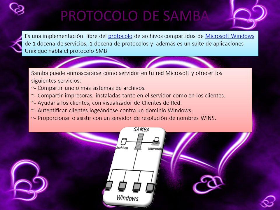 PROTOCOLO DE SAMBA Es una implementación libre del protocolo de archivos compartidos de Microsoft Windows de 1 docena de servicios, 1 docena de protocolos y además es un suite de aplicaciones Unix que habla el protocolo SMBprotocoloMicrosoft Windows Es una implementación libre del protocolo de archivos compartidos de Microsoft Windows de 1 docena de servicios, 1 docena de protocolos y además es un suite de aplicaciones Unix que habla el protocolo SMBprotocoloMicrosoft Windows Samba puede enmascararse como servidor en tu red Microsoft y ofrecer los siguientes servicios: ~- Compartir uno o más sistemas de archivos.