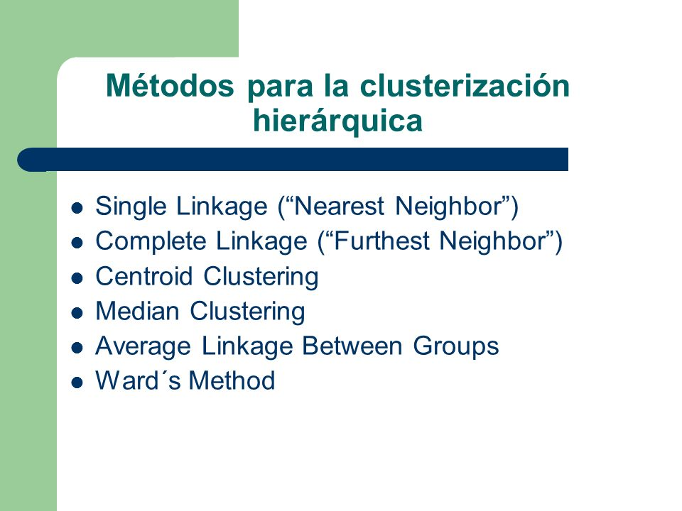 Métodos para la clusterización hierárquica Single Linkage (Nearest Neighbor) Complete Linkage (Furthest Neighbor) Centroid Clustering Median Clusterin
