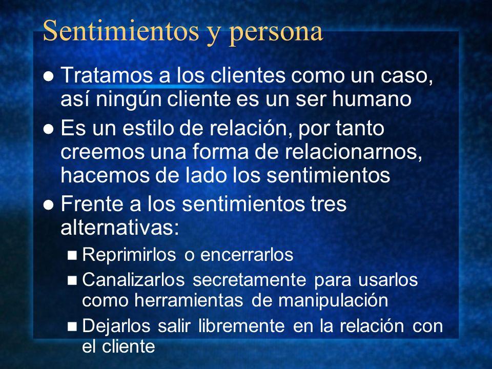 Sentimientos y persona Tratamos a los clientes como un caso, así ningún cliente es un ser humano Es un estilo de relación, por tanto creemos una forma