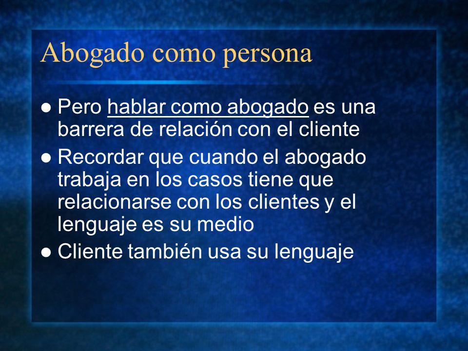 Abogado como persona Pero hablar como abogado es una barrera de relación con el cliente Recordar que cuando el abogado trabaja en los casos tiene que