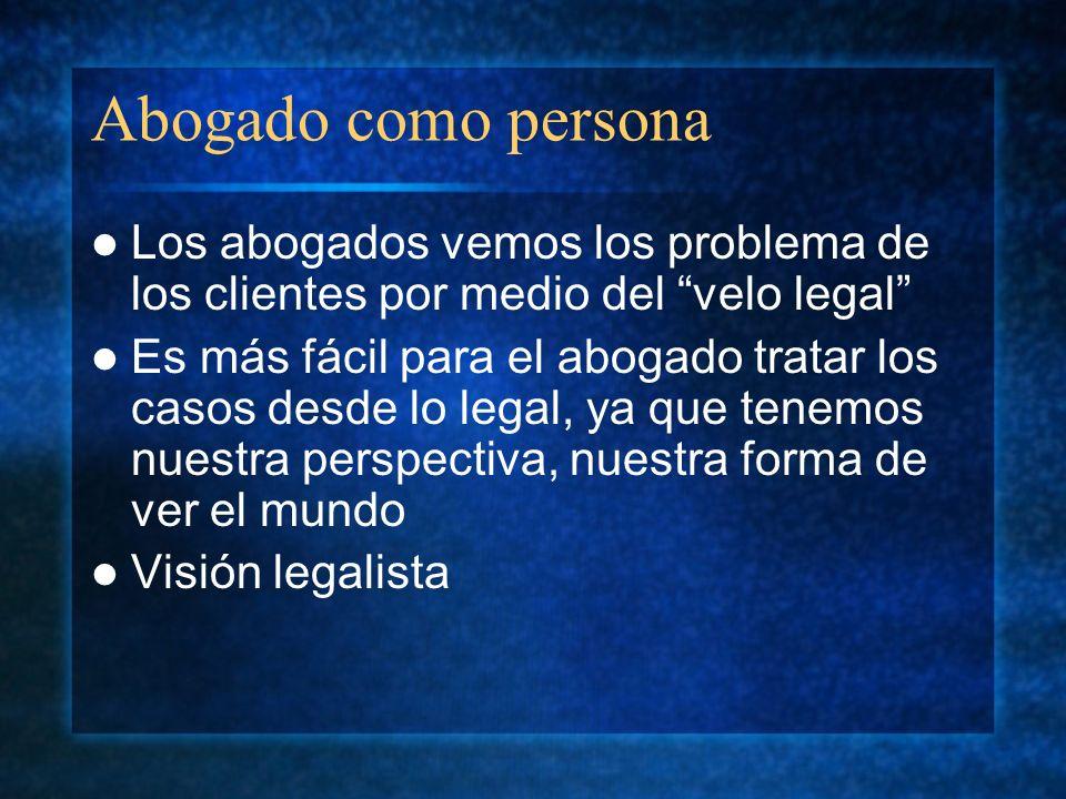 Abogado como persona Los abogados vemos los problema de los clientes por medio del velo legal Es más fácil para el abogado tratar los casos desde lo l