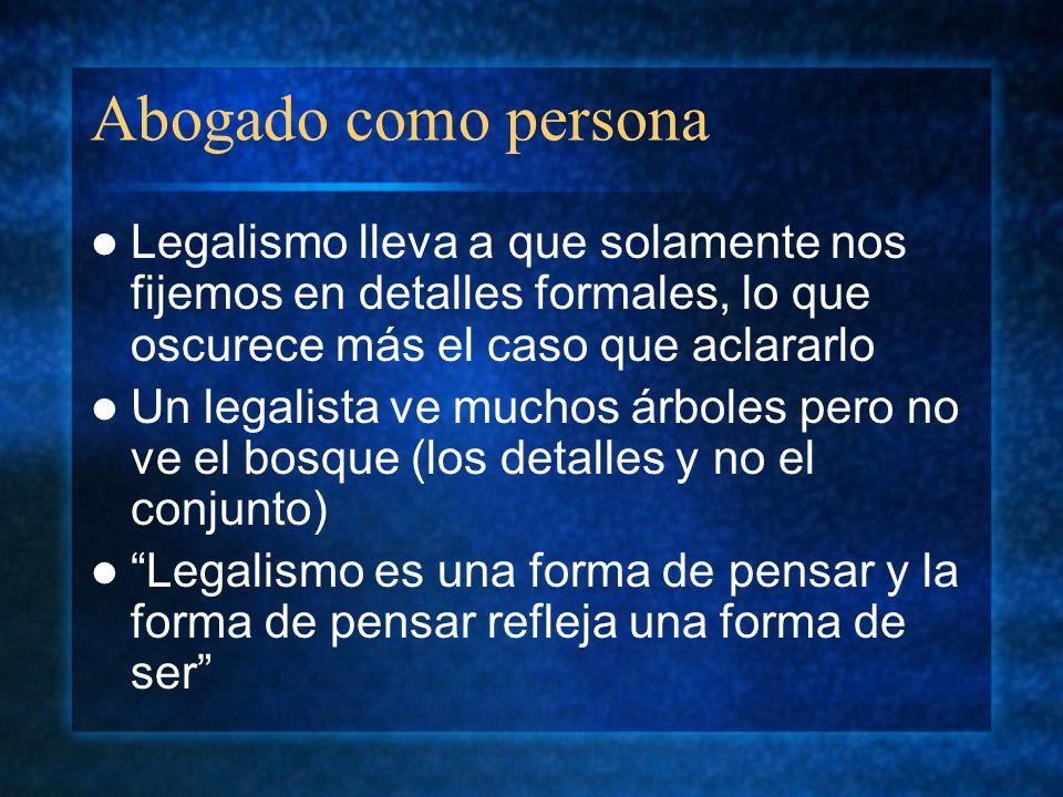 Abogado como persona Legalismo lleva a que solamente nos fijemos en detalles formales, lo que oscurece más el caso que aclararlo Un legalista ve mucho