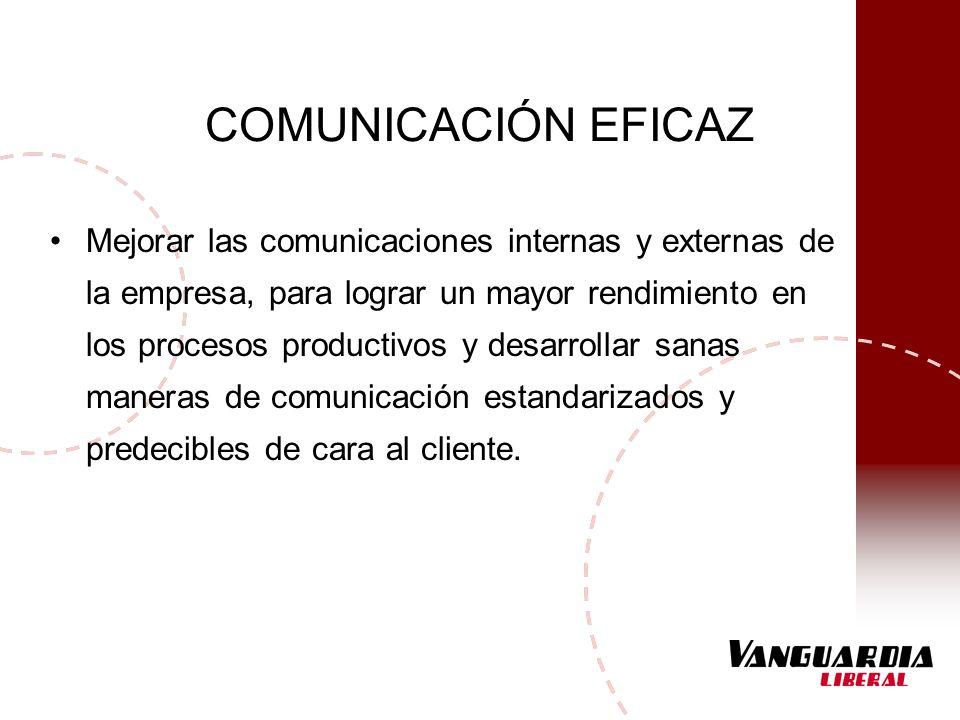 COMUNICACIÓN EFICAZ Mejorar las comunicaciones internas y externas de la empresa, para lograr un mayor rendimiento en los procesos productivos y desar