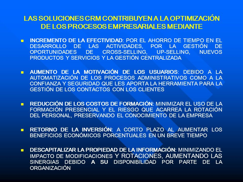 LAS SOLUCIONES CRM CONTRIBUYEN A LA OPTIMIZACIÓN DE LOS PROCESOS EMPRESARIALES MEDIANTE INCREMENTO DE LA EFECTIVIDAD: POR EL AHORRO DE TIEMPO EN EL DESARROLLO DE LAS ACTIVIDADES, POR LA GESTIÓN DE OPORTUNIDADES DE CROSS-SELLING, UP-SELLING, NUEVOS PRODUCTOS Y SERVICIOS Y LA GESTIÓN CENTRALIZADA AUMENTO DE LA MOTIVACIÓN DE LOS USUARIOS: DEBIDO A LA AUTOMATIZACIÓN DE LOS PROCESOS ADMINISTRATIVOS COMO A LA CONFIANZA Y SEGURIDAD QUE LES APORTA LA HERRAMIENTA PARA LA GESTIÓN DE LOS CONTACTOS CON LOS CLIENTES REDUCCIÓN DE LOS COSTOS DE FORMACIÓN: MINIMIZAR EL USO DE LA FORMACIÓN PRESENCIAL Y EL RIESGO QUE ACARREA LA ROTACIÓN DEL PERSONAL, PRESERVANDO EL CONOCIMIENTO DE LA EMPRESA RETORNO DE LA INVERSIÓN: A CORTO PLAZO AL AUMENTAR LOS BENEFICIOS ECONÓMICOS PORCENTUALES EN UN BREVE TIEMPO DESCAPITALIZAR LA PROPIEDAD DE LA INFORMACIÓN: MINIMIZANDO EL IMPACTO DE MODIFICACIONES Y ROTACIONES, AUMENTANDO LAS SINERGIAS DEBIDO A SU DISPONIBILIDAD POR PARTE DE LA ORGANIZACIÓN
