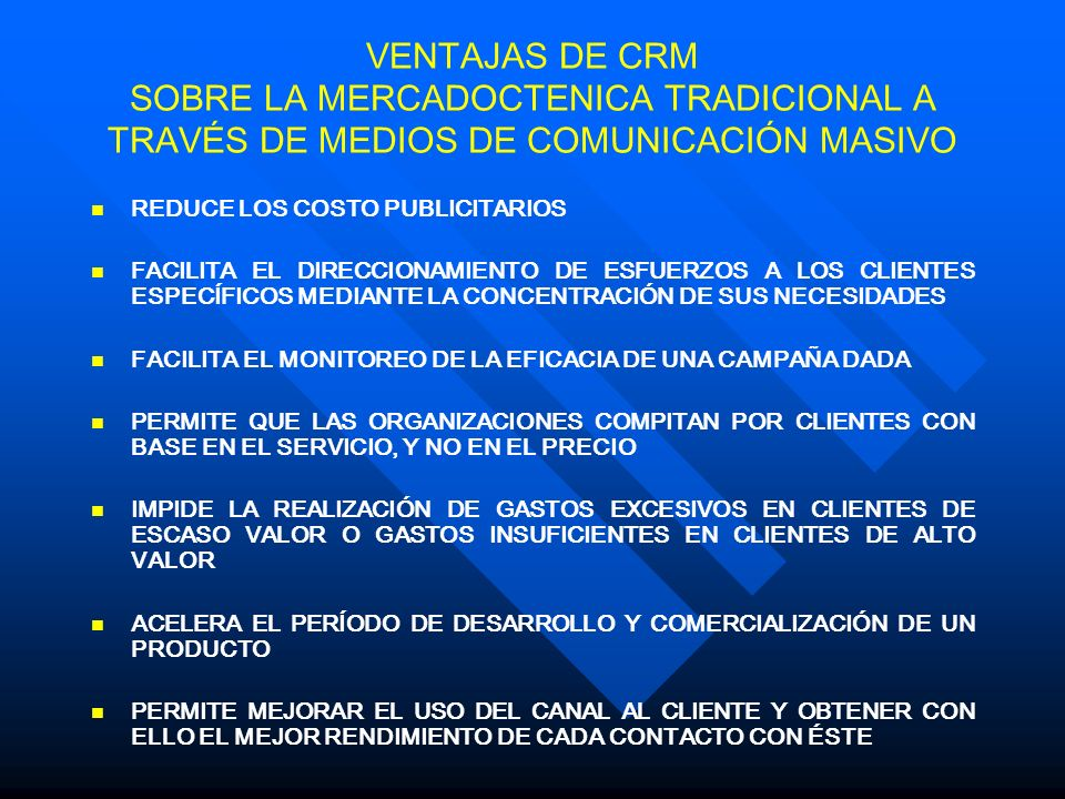VENTAJAS DE CRM SOBRE LA MERCADOCTENICA TRADICIONAL A TRAVÉS DE MEDIOS DE COMUNICACIÓN MASIVO REDUCE LOS COSTO PUBLICITARIOS FACILITA EL DIRECCIONAMIENTO DE ESFUERZOS A LOS CLIENTES ESPECÍFICOS MEDIANTE LA CONCENTRACIÓN DE SUS NECESIDADES FACILITA EL MONITOREO DE LA EFICACIA DE UNA CAMPAÑA DADA PERMITE QUE LAS ORGANIZACIONES COMPITAN POR CLIENTES CON BASE EN EL SERVICIO, Y NO EN EL PRECIO IMPIDE LA REALIZACIÓN DE GASTOS EXCESIVOS EN CLIENTES DE ESCASO VALOR O GASTOS INSUFICIENTES EN CLIENTES DE ALTO VALOR ACELERA EL PERÍODO DE DESARROLLO Y COMERCIALIZACIÓN DE UN PRODUCTO PERMITE MEJORAR EL USO DEL CANAL AL CLIENTE Y OBTENER CON ELLO EL MEJOR RENDIMIENTO DE CADA CONTACTO CON ÉSTE