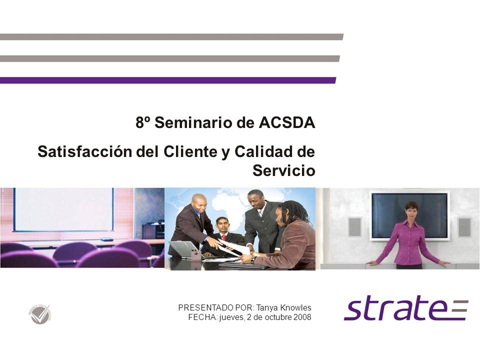 8º Seminario de ACSDA Satisfacción del Cliente y Calidad de Servicio PRESENTADO POR: Tanya Knowles FECHA: jueves, 2 de octubre 2008