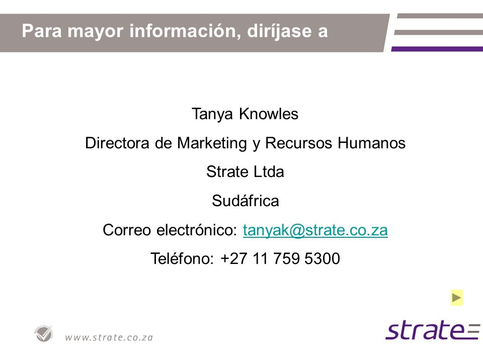 Para mayor información, diríjase a Tanya Knowles Directora de Marketing y Recursos Humanos Strate Ltda Sudáfrica Correo electrónico: tanyak@strate.co.zatanyak@strate.co.za Teléfono: +27 11 759 5300