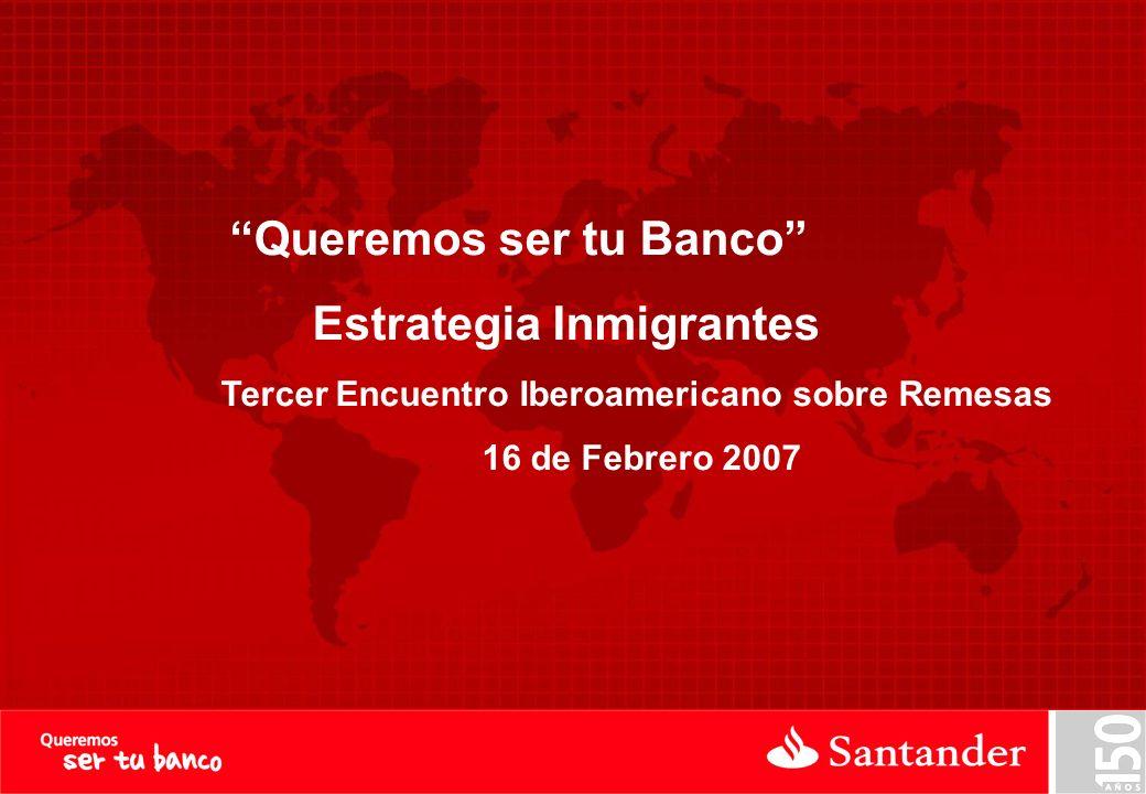 Queremos ser tu Banco Estrategia Inmigrantes Tercer Encuentro Iberoamericano sobre Remesas 16 de Febrero 2007