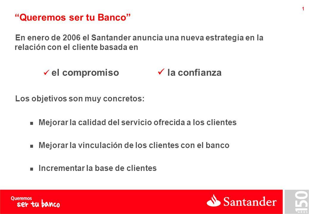 1 Queremos ser tu Banco En enero de 2006 el Santander anuncia una nueva estrategia en la relación con el cliente basada en el compromiso la confianza Los objetivos son muy concretos: Mejorar la calidad del servicio ofrecida a los clientes Mejorar la vinculación de los clientes con el banco Incrementar la base de clientes