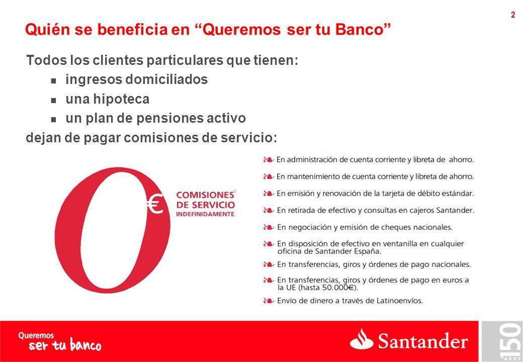 2 Quién se beneficia en Queremos ser tu Banco Todos los clientes particulares que tienen: ingresos domiciliados una hipoteca un plan de pensiones activo dejan de pagar comisiones de servicio: