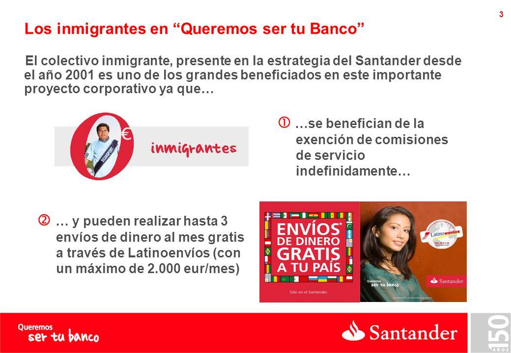 3 Los inmigrantes en Queremos ser tu Banco El colectivo inmigrante, presente en la estrategia del Santander desde el año 2001 es uno de los grandes beneficiados en este importante proyecto corporativo ya que… … y pueden realizar hasta 3 envíos de dinero al mes gratis a través de Latinoenvíos (con un máximo de 2.000 eur/mes) …se benefician de la exención de comisiones de servicio indefinidamente…
