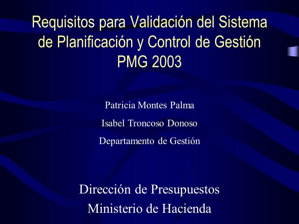 Requisitos para Validación del Sistema de Planificación y Control de Gestión PMG 2003 Dirección de Presupuestos Ministerio de Hacienda Patricia Montes