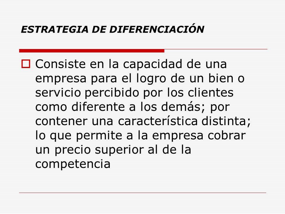 ESTRATEGIA DE DIFERENCIACIÓN Consiste en la capacidad de una empresa para el logro de un bien o servicio percibido por los clientes como diferente a l