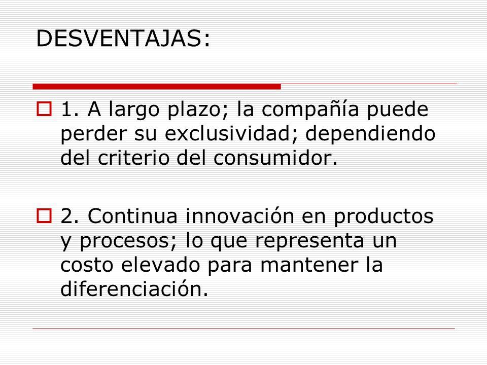 DESVENTAJAS: 1. A largo plazo; la compañía puede perder su exclusividad; dependiendo del criterio del consumidor. 2. Continua innovación en productos