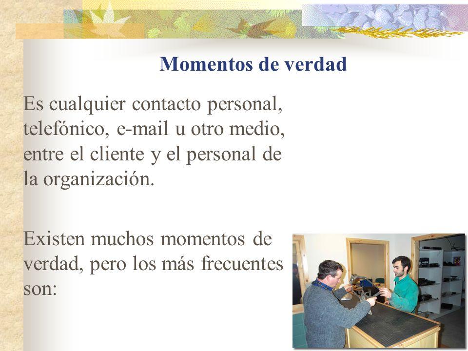 Momentos de verdad Es cualquier contacto personal, telefónico, e-mail u otro medio, entre el cliente y el personal de la organización. Existen muchos