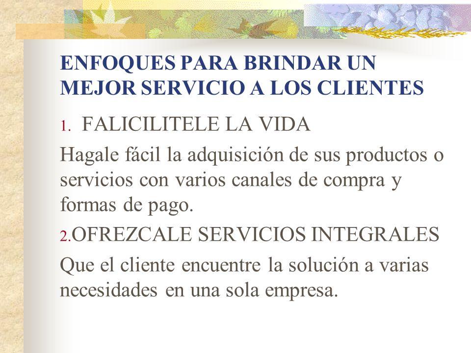 ENFOQUES PARA BRINDAR UN MEJOR SERVICIO A LOS CLIENTES 1. FALICILITELE LA VIDA Hagale fácil la adquisición de sus productos o servicios con varios can