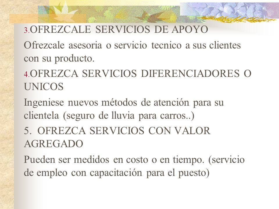 3. OFREZCALE SERVICIOS DE APOYO Ofrezcale asesoria o servicio tecnico a sus clientes con su producto. 4. OFREZCA SERVICIOS DIFERENCIADORES O UNICOS In