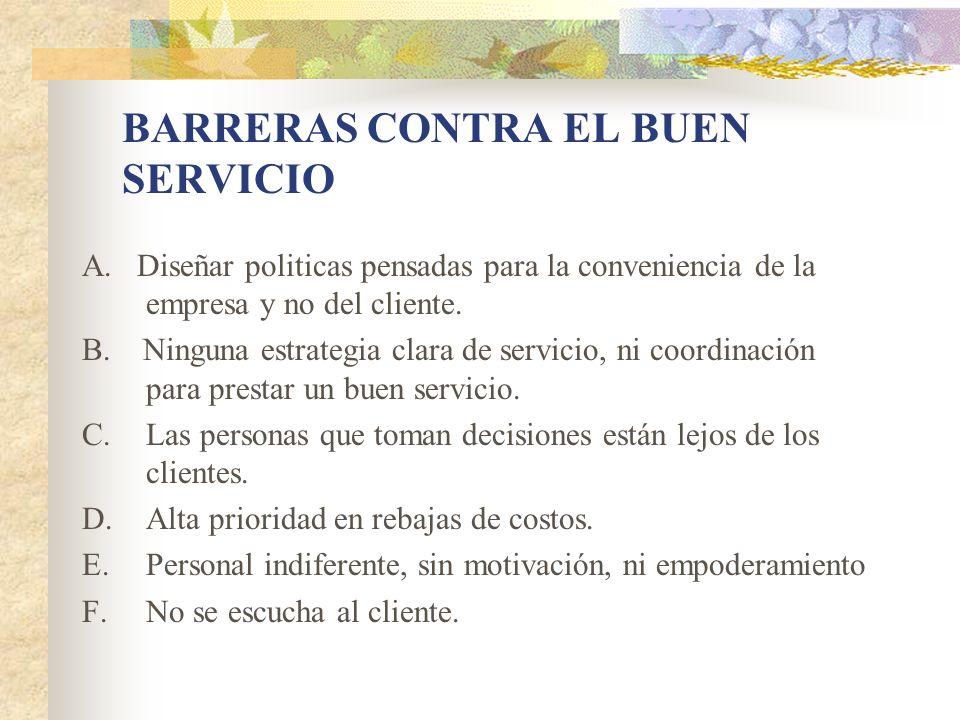 A. Diseñar politicas pensadas para la conveniencia de la empresa y no del cliente. B. Ninguna estrategia clara de servicio, ni coordinación para prest