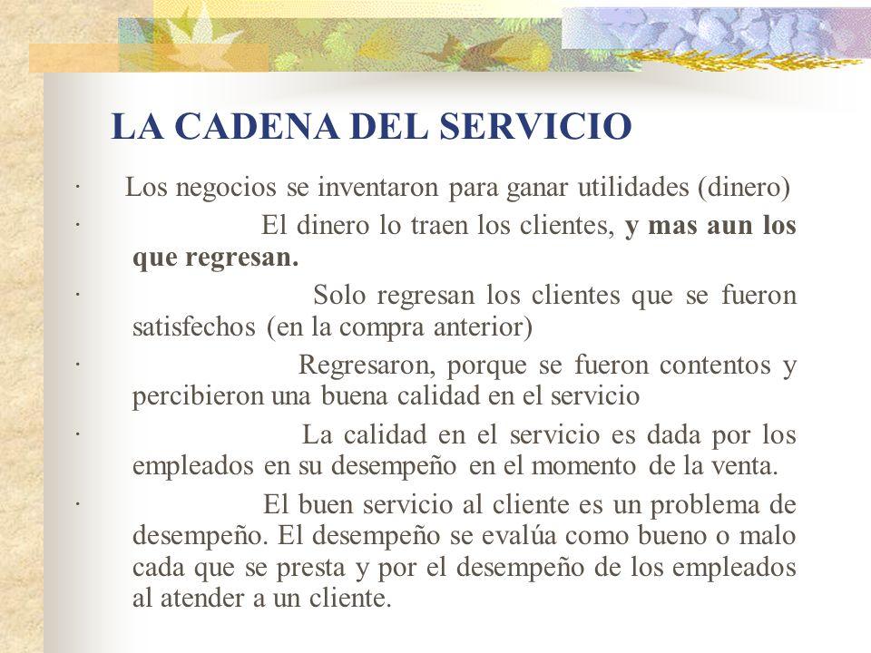 LA CADENA DEL SERVICIO · Los negocios se inventaron para ganar utilidades (dinero) · El dinero lo traen los clientes, y mas aun los que regresan. · So